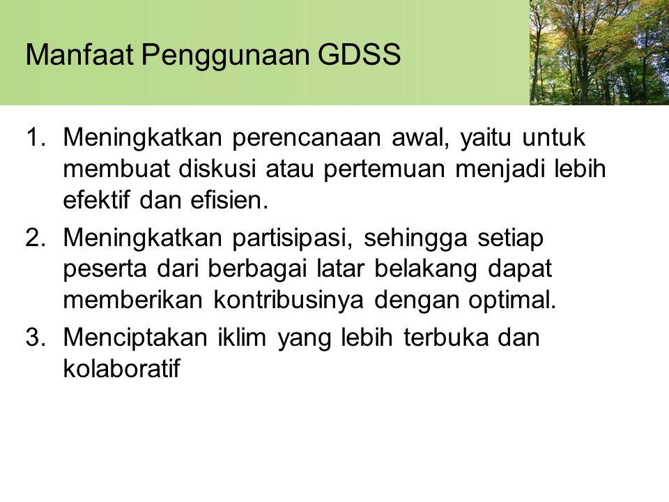 Manfaat Penggunaan GDSS 1.Meningkatkan perencanaan awal, yaitu untuk membuat diskusi atau pertemuan menjadi lebih efektif dan efisien. 2.Meningkatkan