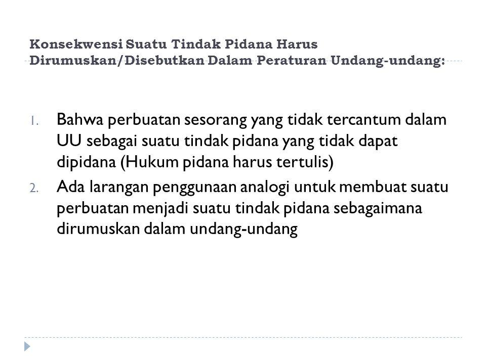 Konsekwensi Suatu Tindak Pidana Harus Dirumuskan/Disebutkan Dalam Peraturan Undang-undang: 1.