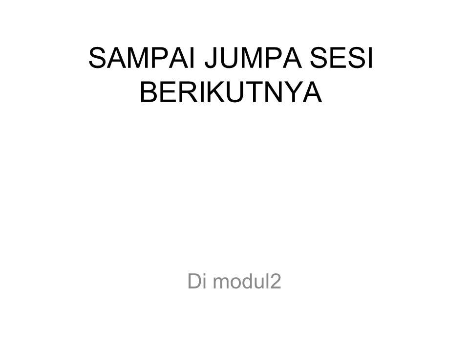 SAMPAI JUMPA SESI BERIKUTNYA Di modul2