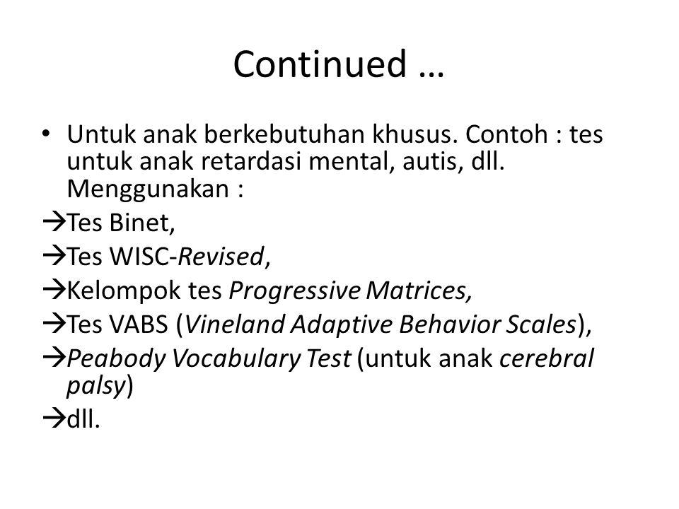 Continued … Untuk anak berkebutuhan khusus. Contoh : tes untuk anak retardasi mental, autis, dll. Menggunakan :  Tes Binet,  Tes WISC-Revised,  Kel