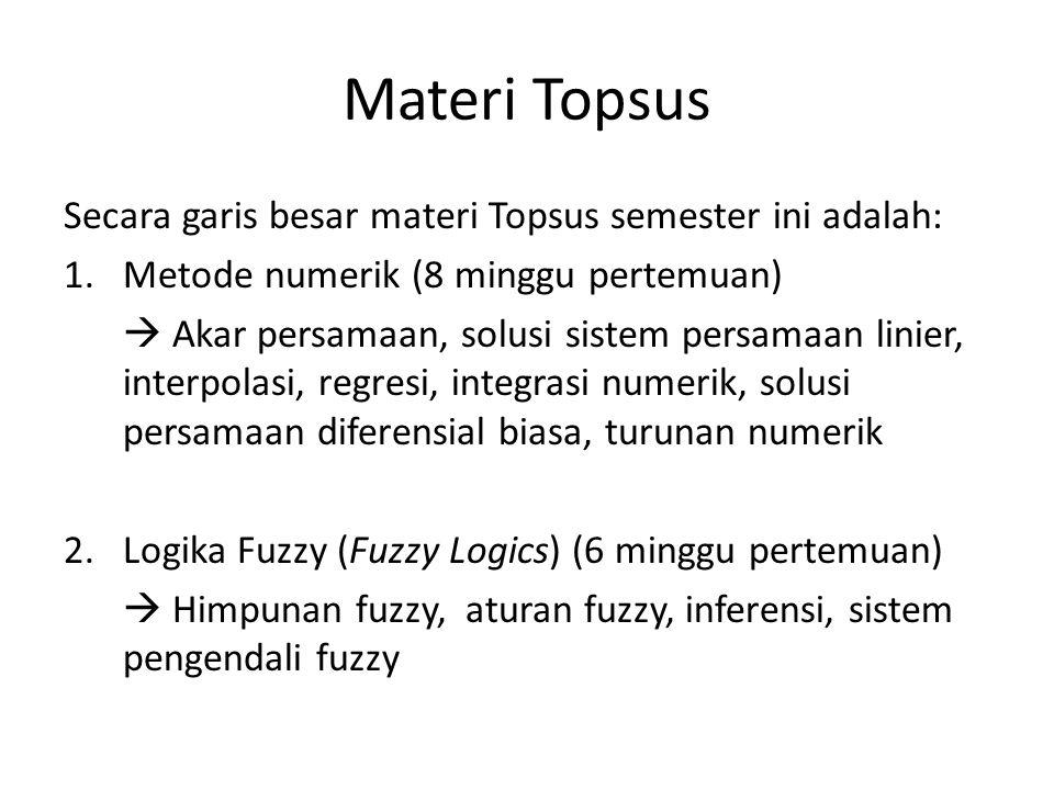 Materi Topsus Secara garis besar materi Topsus semester ini adalah: 1.Metode numerik (8 minggu pertemuan)  Akar persamaan, solusi sistem persamaan linier, interpolasi, regresi, integrasi numerik, solusi persamaan diferensial biasa, turunan numerik 2.Logika Fuzzy (Fuzzy Logics) (6 minggu pertemuan)  Himpunan fuzzy, aturan fuzzy, inferensi, sistem pengendali fuzzy