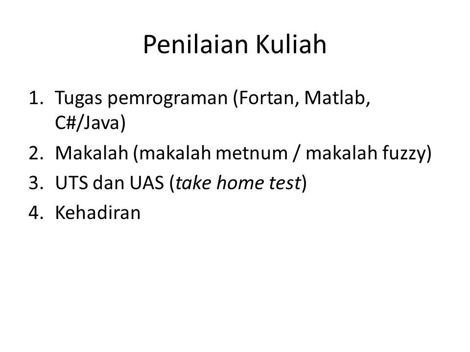 Penilaian Kuliah 1.Tugas pemrograman (Fortan, Matlab, C#/Java) 2.Makalah (makalah metnum / makalah fuzzy) 3.UTS dan UAS (take home test) 4.Kehadiran