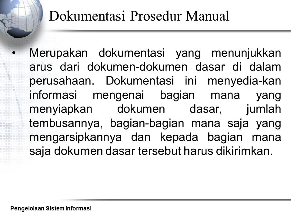 Pengelolaan Sistem Informasi Dokumentasi Prosedur Dokumentasi prosedur dapat berisi prosedur- prosedur yang harus dilakukan pada suatu keadaan tertentu, seperti misalnya prosedur pengetesan program, prosedur penggunaan file, prosedur pembuatan back-up dan restore, dsb.
