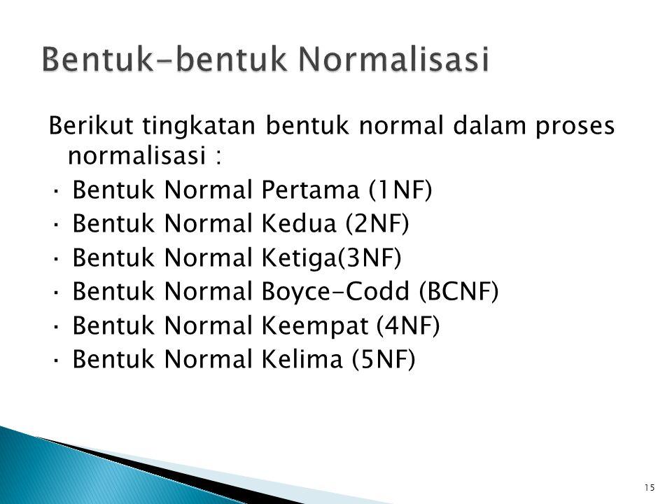 Berikut tingkatan bentuk normal dalam proses normalisasi : · Bentuk Normal Pertama (1NF) · Bentuk Normal Kedua (2NF) · Bentuk Normal Ketiga(3NF) · Ben