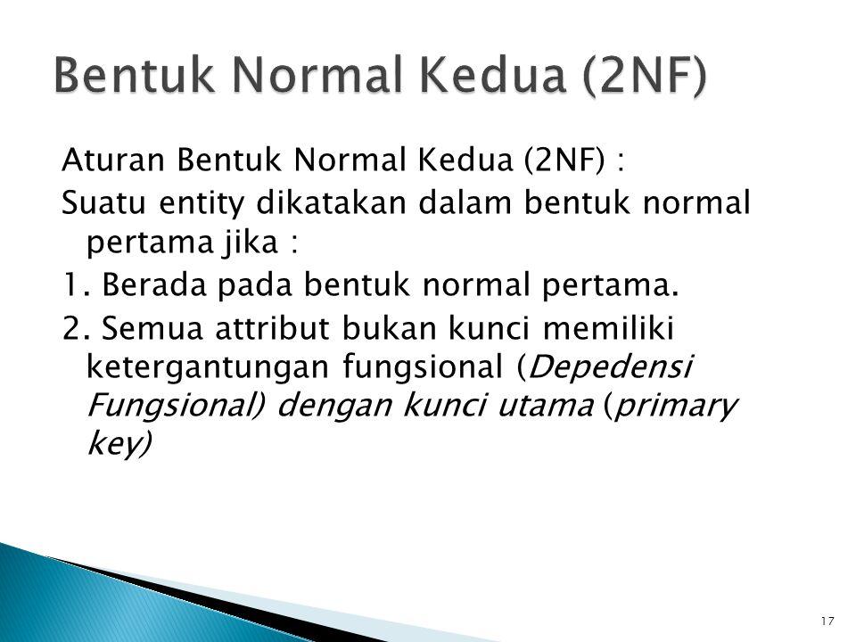 Aturan Bentuk Normal Kedua (2NF) : Suatu entity dikatakan dalam bentuk normal pertama jika : 1. Berada pada bentuk normal pertama. 2. Semua attribut b