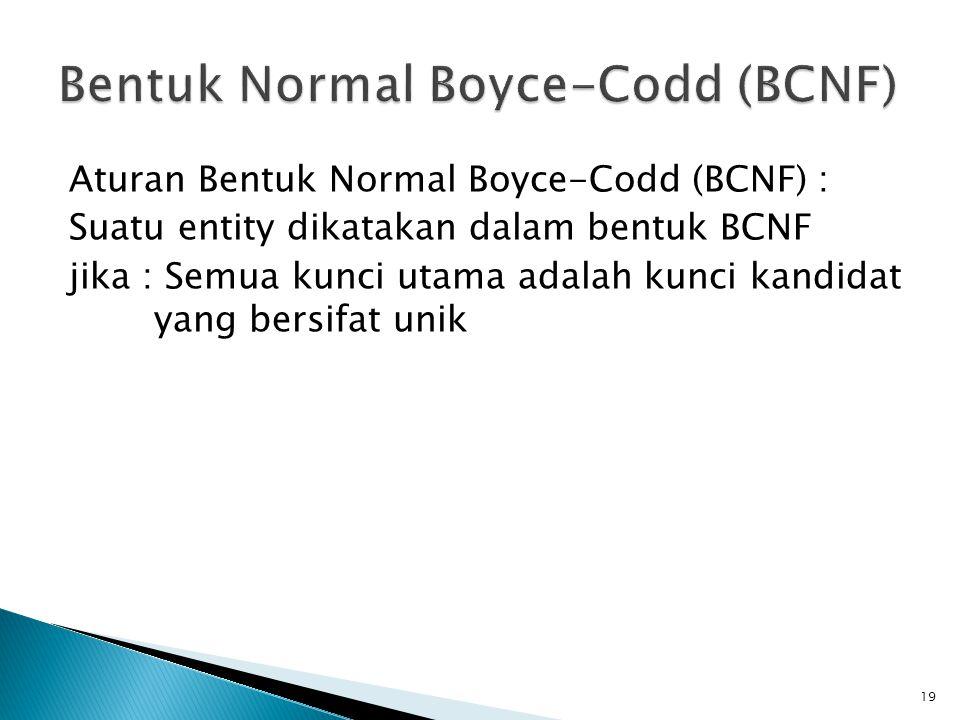 Aturan Bentuk Normal Boyce-Codd (BCNF) : Suatu entity dikatakan dalam bentuk BCNF jika : Semua kunci utama adalah kunci kandidat yang bersifat unik 19
