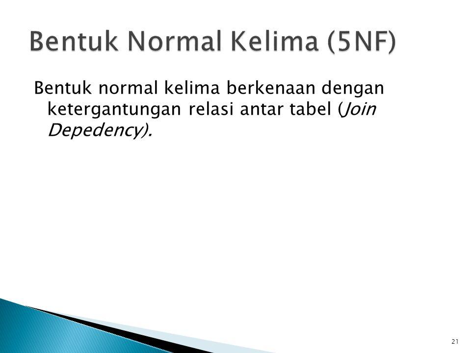 Bentuk normal kelima berkenaan dengan ketergantungan relasi antar tabel (Join Depedency). 21