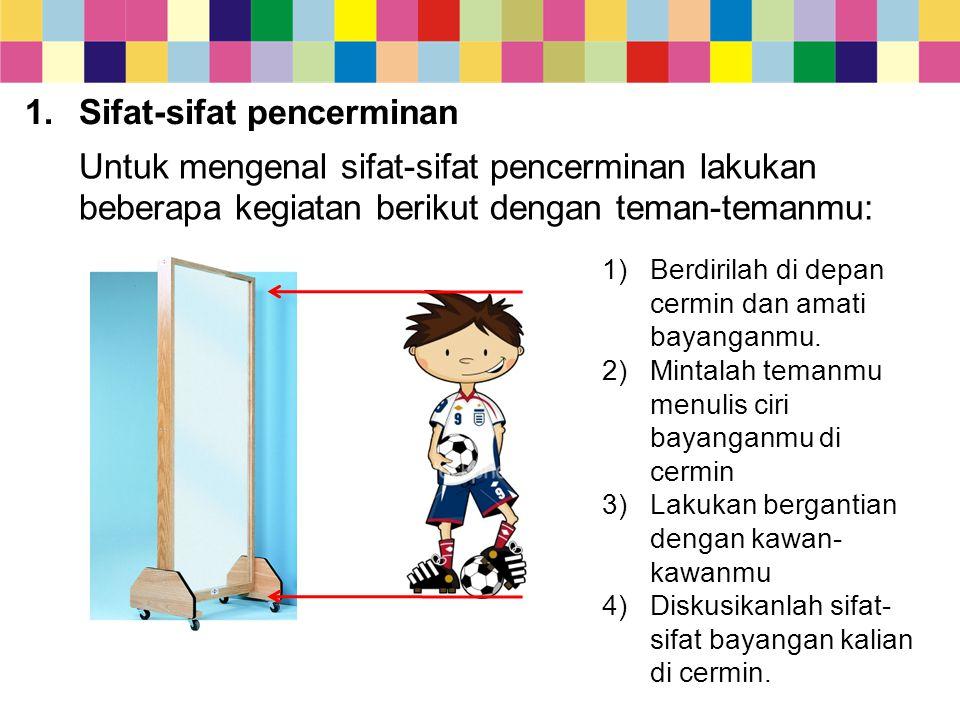 1.Sifat-sifat pencerminan Untuk mengenal sifat-sifat pencerminan lakukan beberapa kegiatan berikut dengan teman-temanmu: 1)Berdirilah di depan cermin