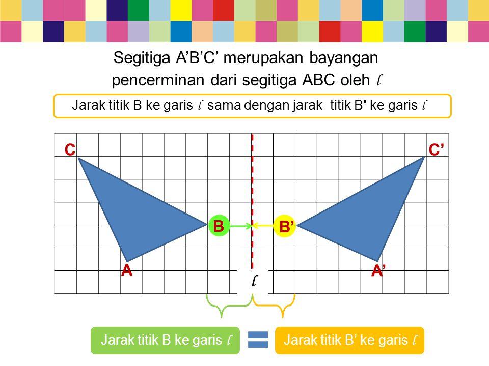 Segitiga A'B'C' merupakan bayangan pencerminan dari segitiga ABC oleh l CC' l Jarak titik B ke garis l Jarak titik B' ke garis l B' B Jarak titik B ke
