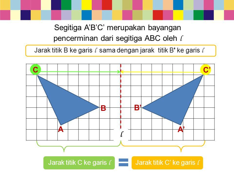 Segitiga A'B'C' merupakan bayangan pencerminan dari segitiga ABC oleh l A A' l B Jarak titik C ke garis l Jarak titik C' ke garis l B' C C' Jarak titi