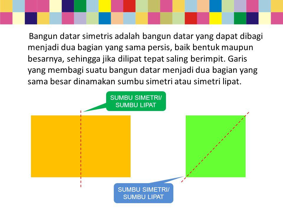 Bangun datar simetris adalah bangun datar yang dapat dibagi menjadi dua bagian yang sama persis, baik bentuk maupun besarnya, sehingga jika dilipat te