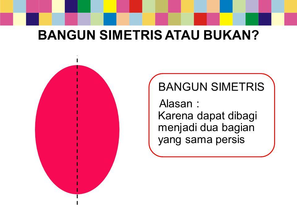 BANGUN SIMETRIS ATAU BUKAN? BANGUN SIMETRIS Alasan : Karena dapat dibagi menjadi dua bagian yang sama persis