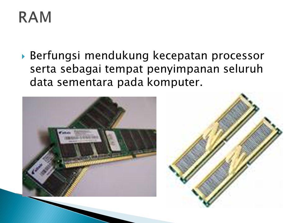  Berfungsi mendukung kecepatan processor serta sebagai tempat penyimpanan seluruh data sementara pada komputer.