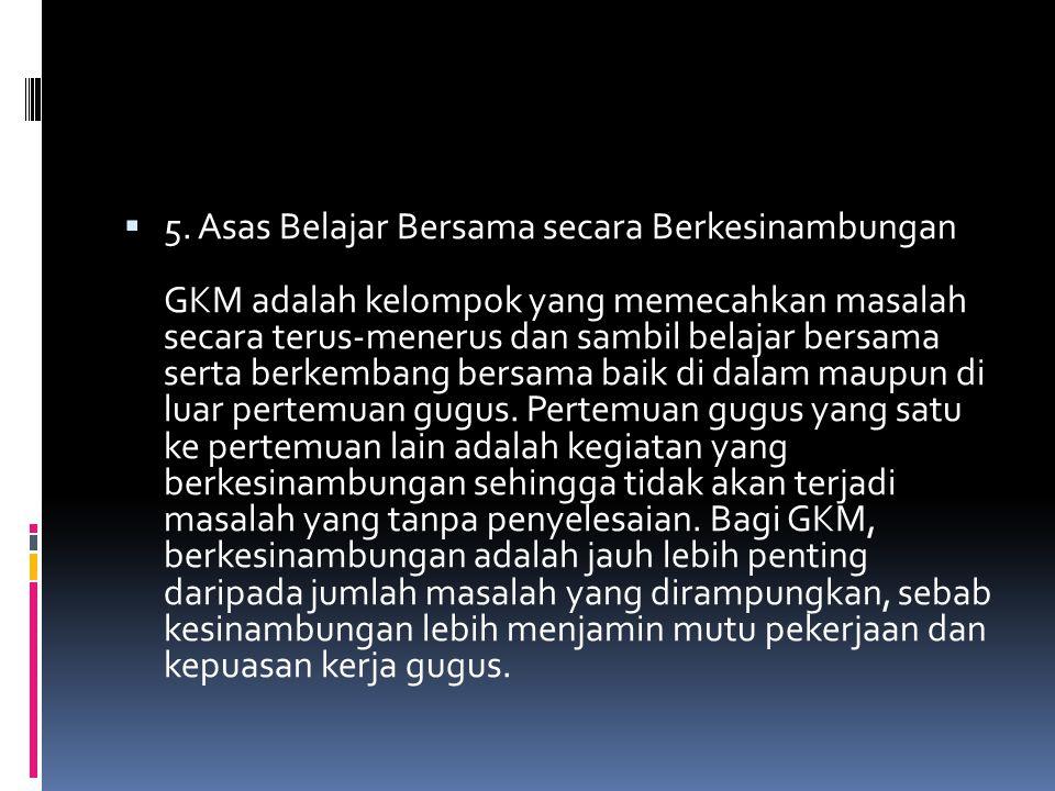 5. Asas Belajar Bersama secara Berkesinambungan GKM adalah kelompok yang memecahkan masalah secara terus-menerus dan sambil belajar bersama serta be