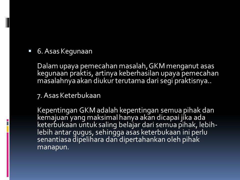 6. Asas Kegunaan Dalam upaya pemecahan masalah, GKM menganut asas kegunaan praktis, artinya keberhasilan upaya pemecahan masalahnya akan diukur teru