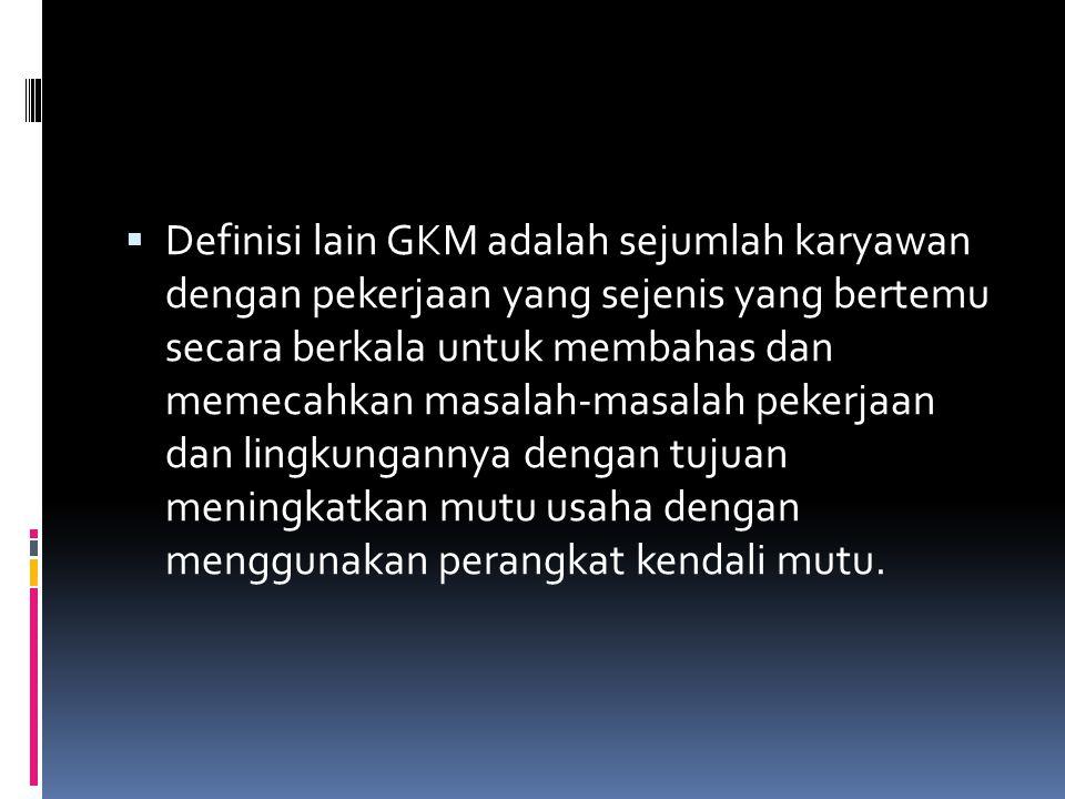  Definisi lain GKM adalah sejumlah karyawan dengan pekerjaan yang sejenis yang bertemu secara berkala untuk membahas dan memecahkan masalah-masalah p