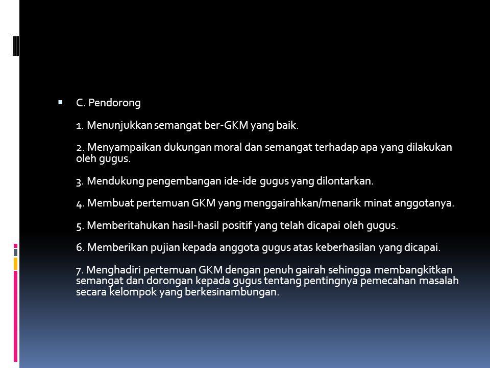 C. Pendorong 1. Menunjukkan semangat ber-GKM yang baik. 2. Menyampaikan dukungan moral dan semangat terhadap apa yang dilakukan oleh gugus. 3. Mendu