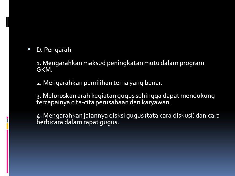  D. Pengarah 1. Mengarahkan maksud peningkatan mutu dalam program GKM. 2. Mengarahkan pemilihan tema yang benar. 3. Meluruskan arah kegiatan gugus se