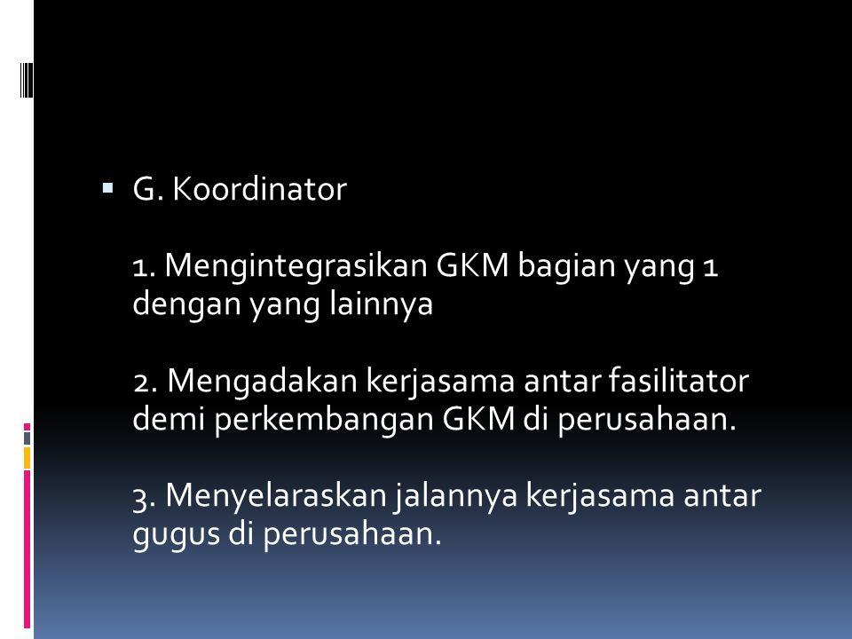  G. Koordinator 1. Mengintegrasikan GKM bagian yang 1 dengan yang lainnya 2. Mengadakan kerjasama antar fasilitator demi perkembangan GKM di perusaha