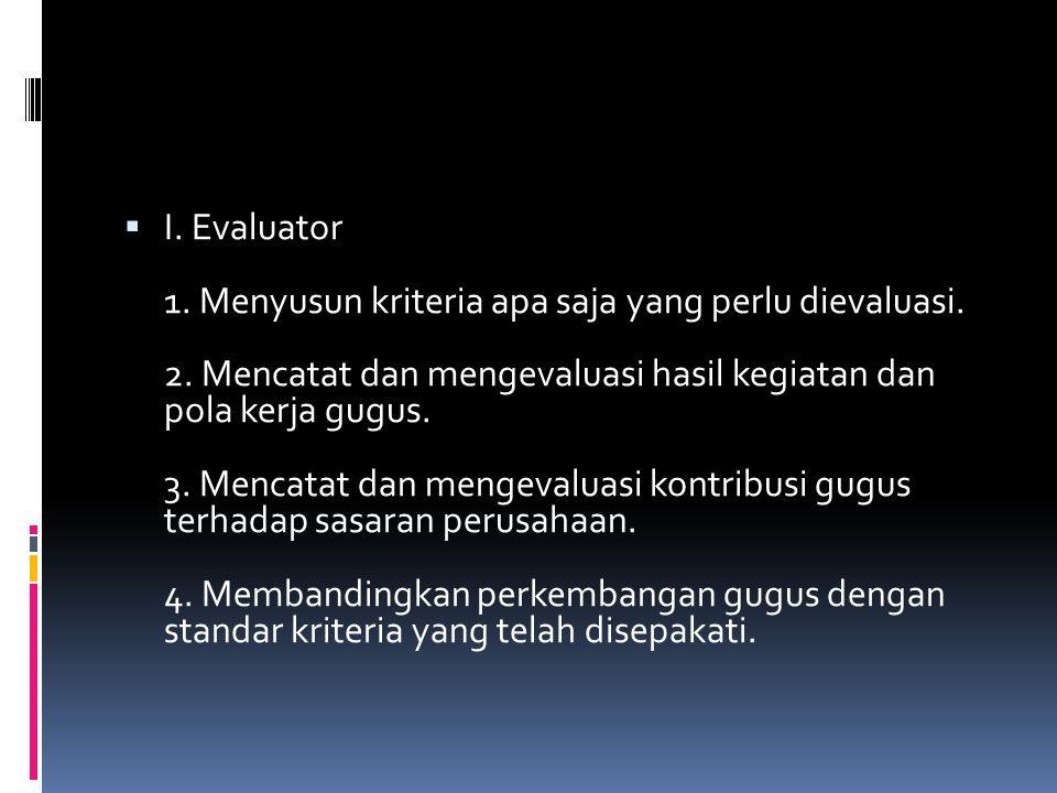  I. Evaluator 1. Menyusun kriteria apa saja yang perlu dievaluasi. 2. Mencatat dan mengevaluasi hasil kegiatan dan pola kerja gugus. 3. Mencatat dan
