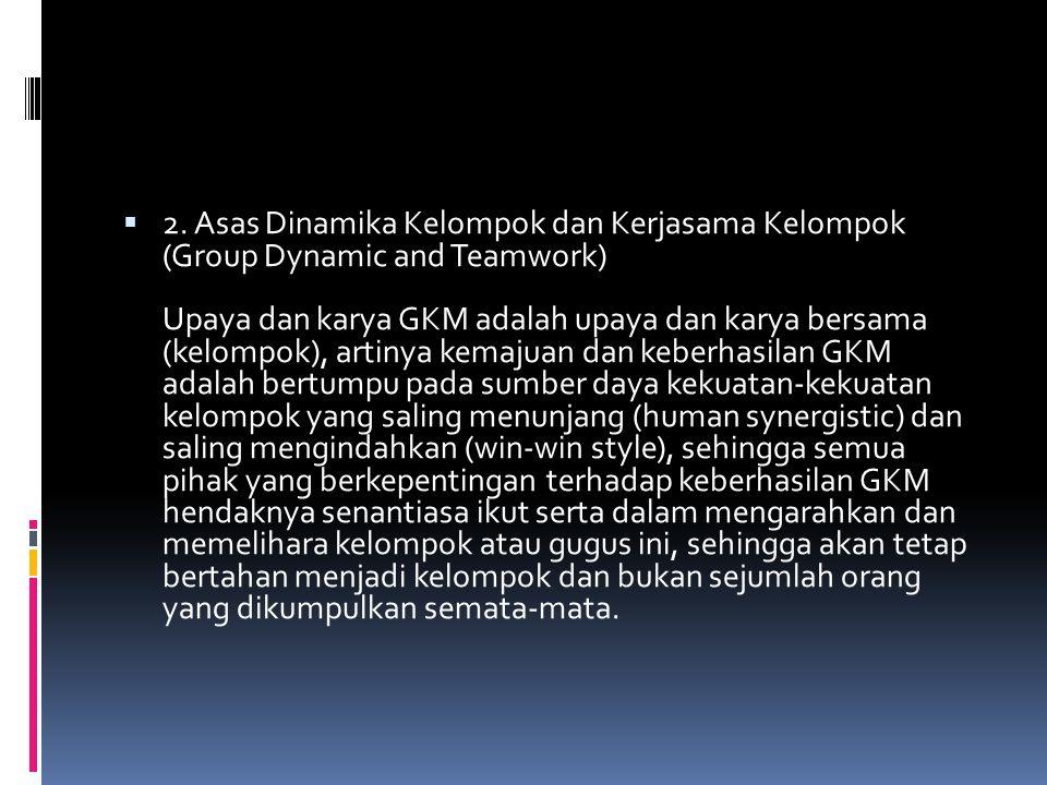  2. Asas Dinamika Kelompok dan Kerjasama Kelompok (Group Dynamic and Teamwork) Upaya dan karya GKM adalah upaya dan karya bersama (kelompok), artinya