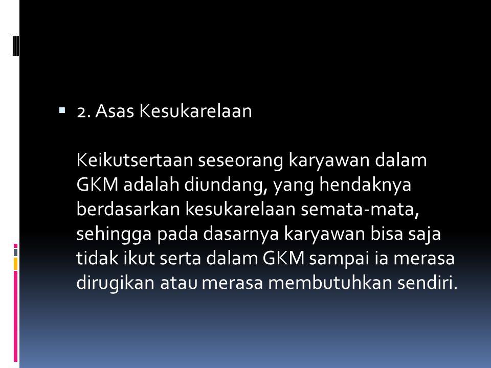  2. Asas Kesukarelaan Keikutsertaan seseorang karyawan dalam GKM adalah diundang, yang hendaknya berdasarkan kesukarelaan semata-mata, sehingga pada