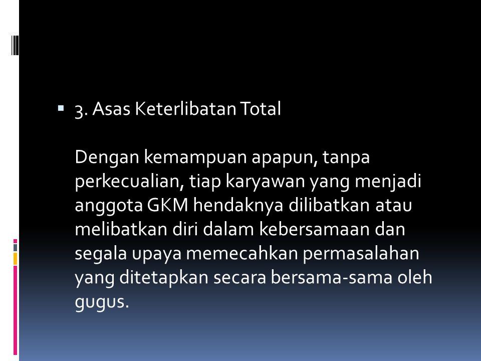  3. Asas Keterlibatan Total Dengan kemampuan apapun, tanpa perkecualian, tiap karyawan yang menjadi anggota GKM hendaknya dilibatkan atau melibatkan