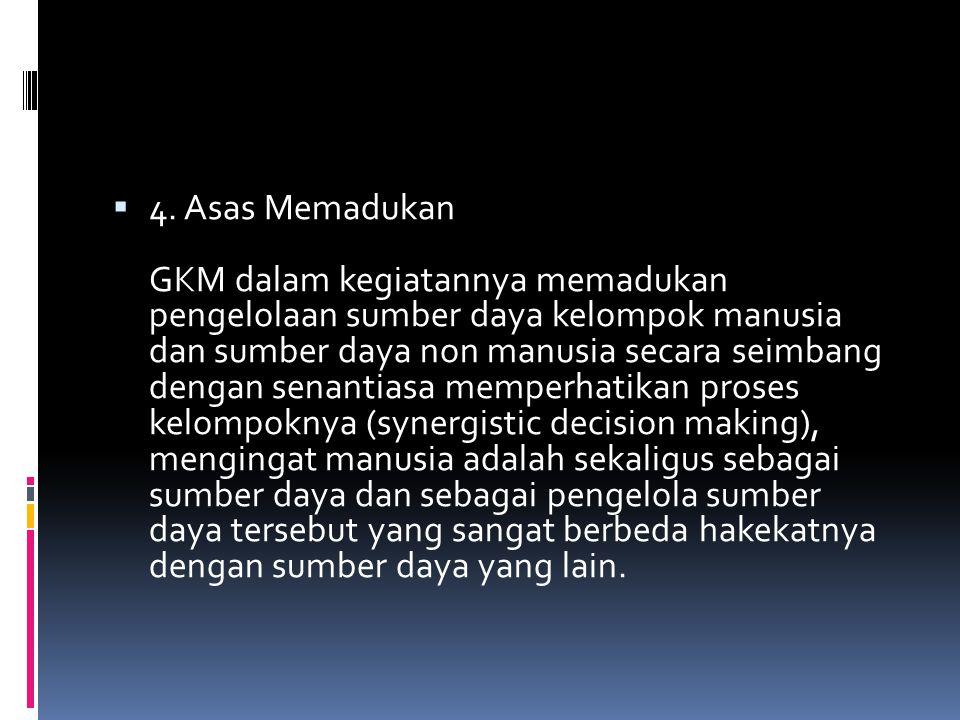  4. Asas Memadukan GKM dalam kegiatannya memadukan pengelolaan sumber daya kelompok manusia dan sumber daya non manusia secara seimbang dengan senant