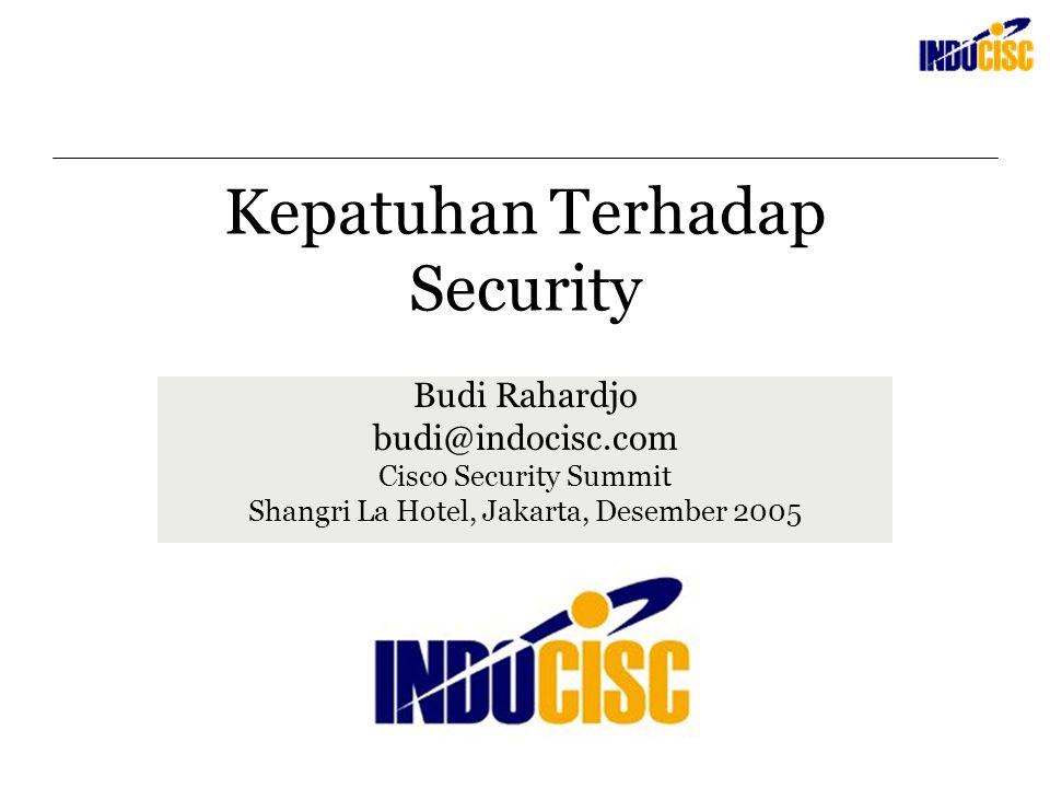 Kepatuhan Terhadap Security Budi Rahardjo budi@indocisc.com Cisco Security Summit Shangri La Hotel, Jakarta, Desember 2005