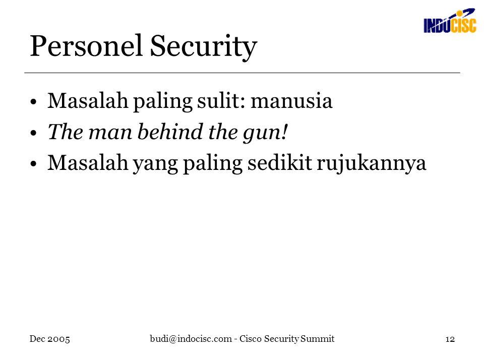 Dec 2005budi@indocisc.com - Cisco Security Summit12 Personel Security Masalah paling sulit: manusia The man behind the gun! Masalah yang paling sediki