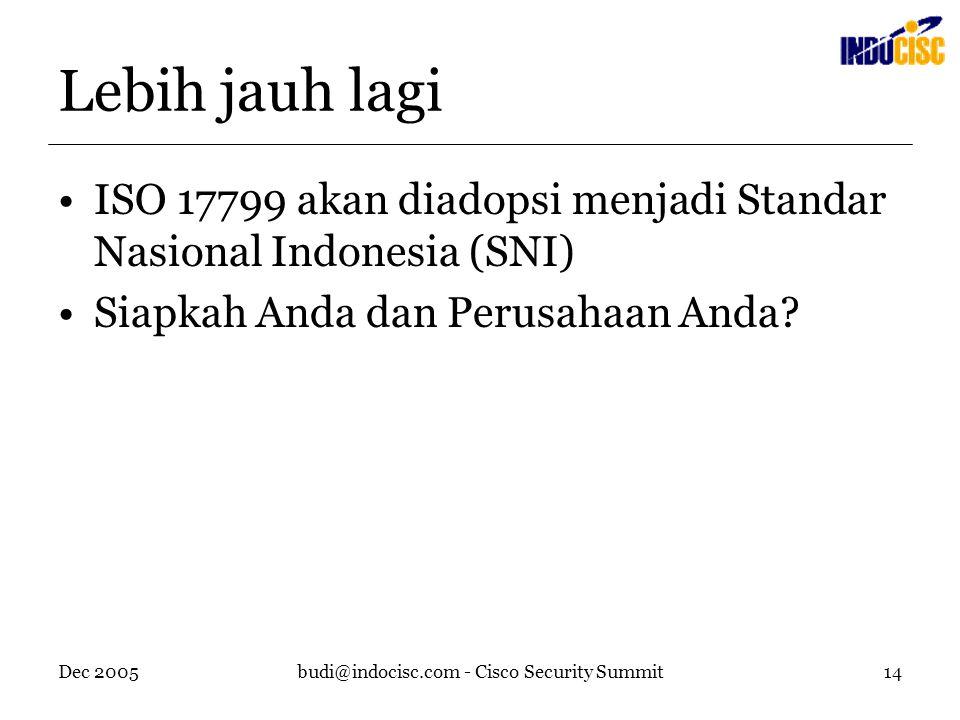 Dec 2005budi@indocisc.com - Cisco Security Summit14 Lebih jauh lagi ISO 17799 akan diadopsi menjadi Standar Nasional Indonesia (SNI) Siapkah Anda dan Perusahaan Anda