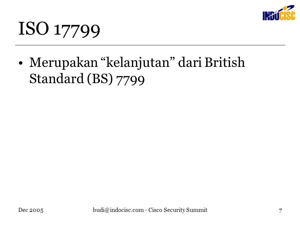 Dec 2005budi@indocisc.com - Cisco Security Summit7 ISO 17799 Merupakan kelanjutan dari British Standard (BS) 7799