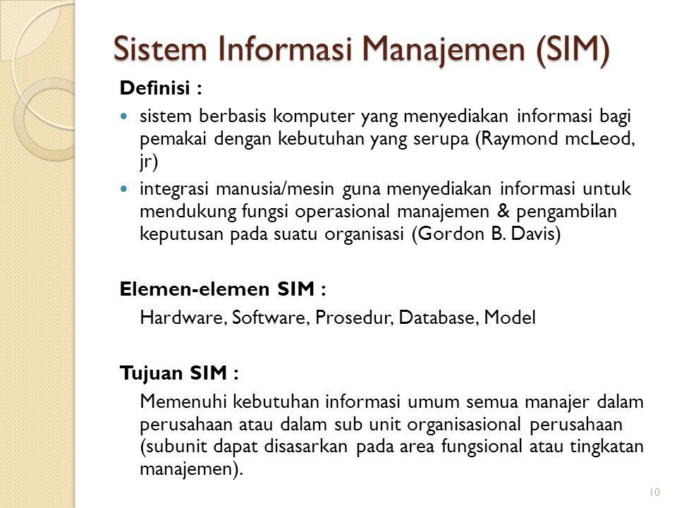 Sistem Informasi Manajemen (SIM) Definisi : sistem berbasis komputer yang menyediakan informasi bagi pemakai dengan kebutuhan yang serupa (Raymond mcL