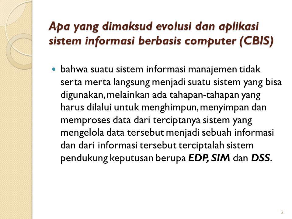 Apa yang dimaksud evolusi dan aplikasi sistem informasi berbasis computer (CBIS) bahwa suatu sistem informasi manajemen tidak serta merta langsung men