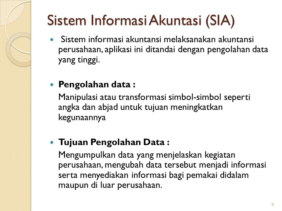 Sistem Informasi Akuntasi (SIA) Sistem informasi akuntansi melaksanakan akuntansi perusahaan, aplikasi ini ditandai dengan pengolahan data yang tinggi