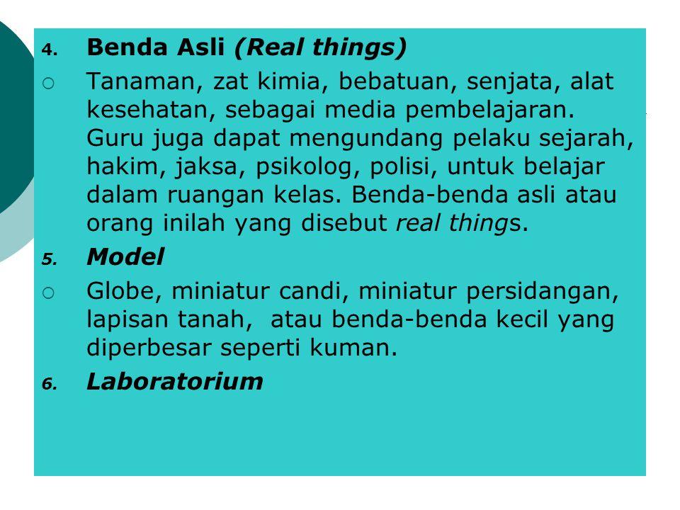 4. Benda Asli (Real things)  Tanaman, zat kimia, bebatuan, senjata, alat kesehatan, sebagai media pembelajaran. Guru juga dapat mengundang pelaku sej