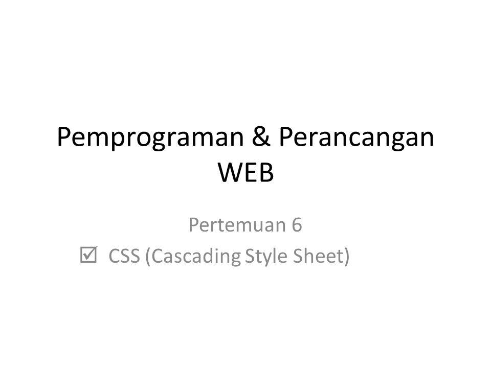 Pemprograman & Perancangan WEB Pertemuan 6  CSS (Cascading Style Sheet)