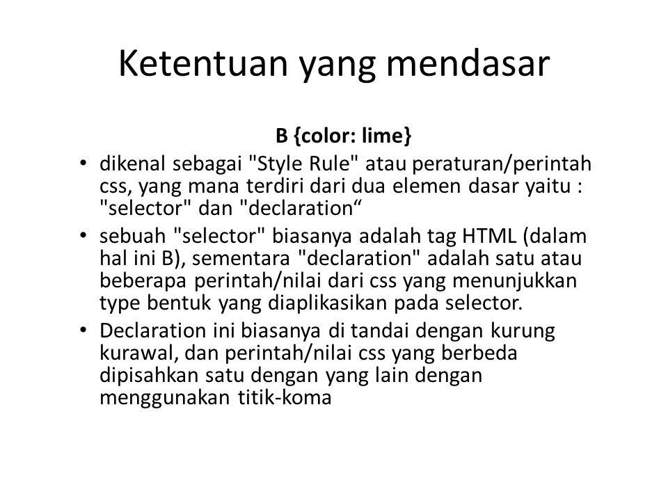 B {color: lime} dikenal sebagai Style Rule atau peraturan/perintah css, yang mana terdiri dari dua elemen dasar yaitu : selector dan declaration sebuah selector biasanya adalah tag HTML (dalam hal ini B), sementara declaration adalah satu atau beberapa perintah/nilai dari css yang menunjukkan type bentuk yang diaplikasikan pada selector.