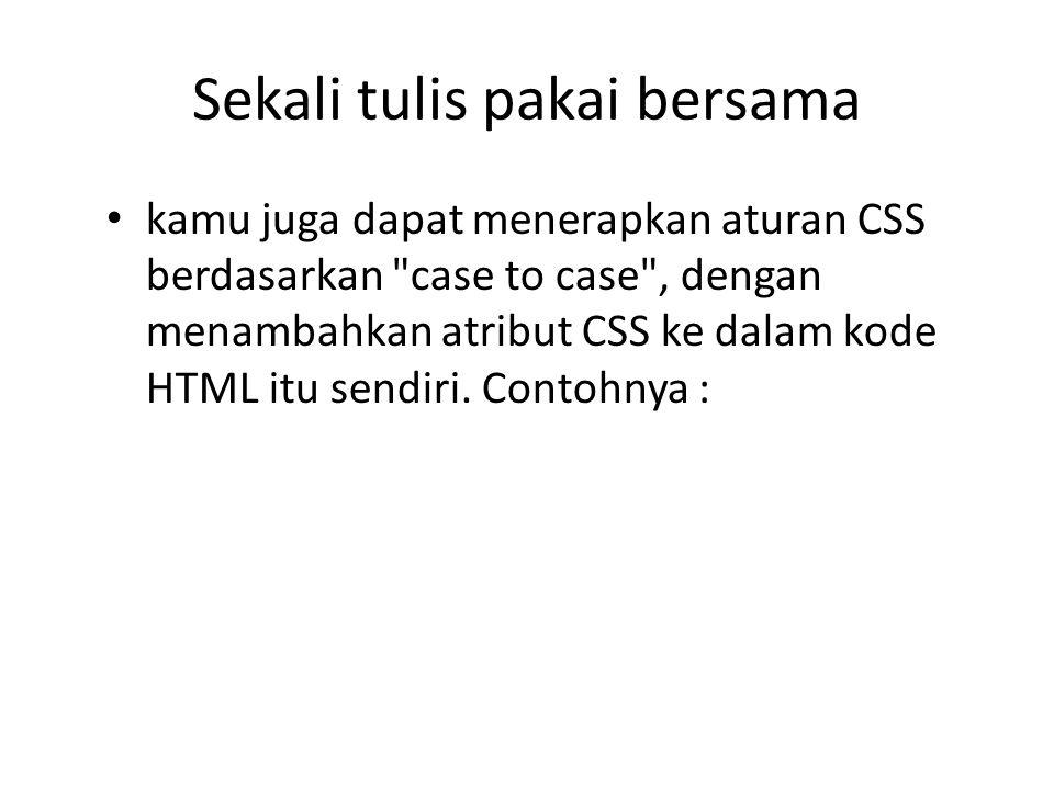 kamu juga dapat menerapkan aturan CSS berdasarkan case to case , dengan menambahkan atribut CSS ke dalam kode HTML itu sendiri.