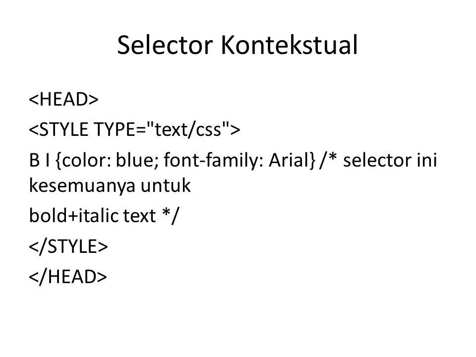 B I {color: blue; font-family: Arial} /* selector ini kesemuanya untuk bold+italic text */ Selector Kontekstual