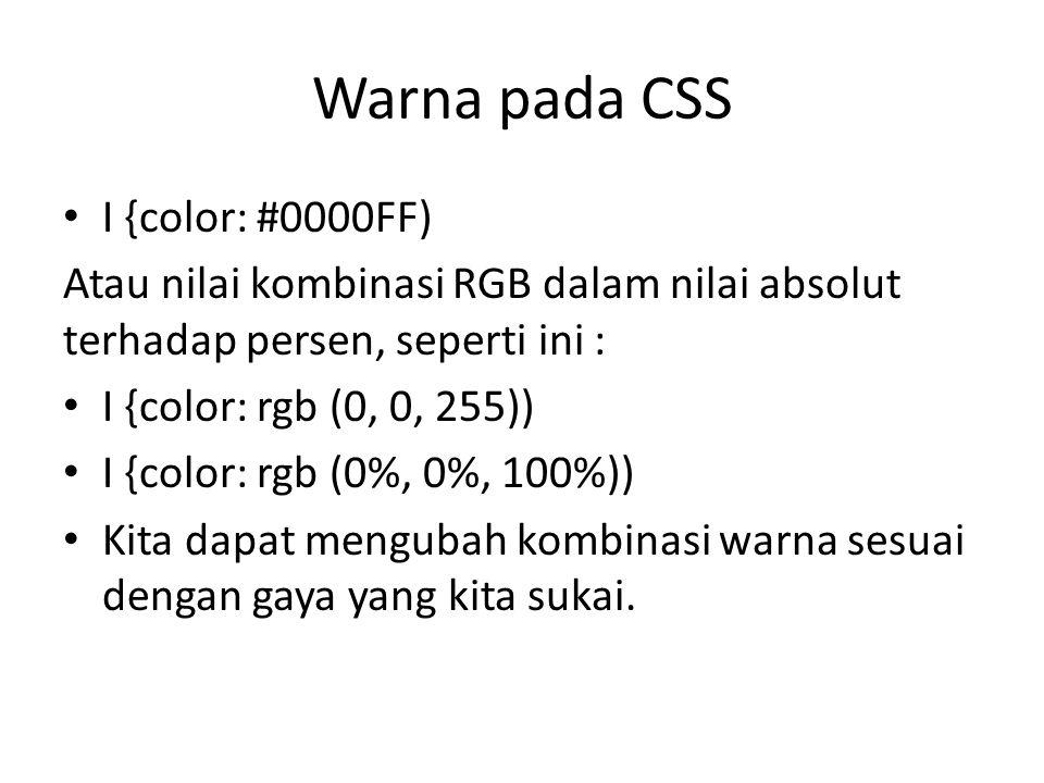 I {color: #0000FF) Atau nilai kombinasi RGB dalam nilai absolut terhadap persen, seperti ini : I {color: rgb (0, 0, 255)) I {color: rgb (0%, 0%, 100%)) Kita dapat mengubah kombinasi warna sesuai dengan gaya yang kita sukai.
