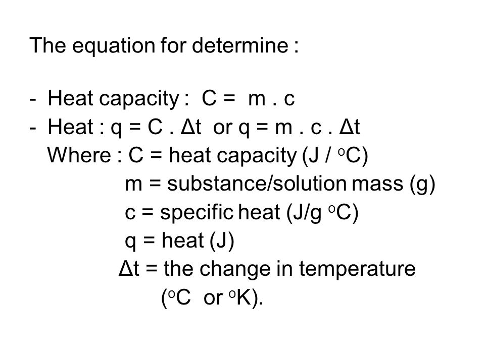 The equation for determine : -Heat capacity : C = m. c -Heat : q = C. Δt or q = m. c. Δt Where : C = heat capacity (J / o C) m = substance/solution ma