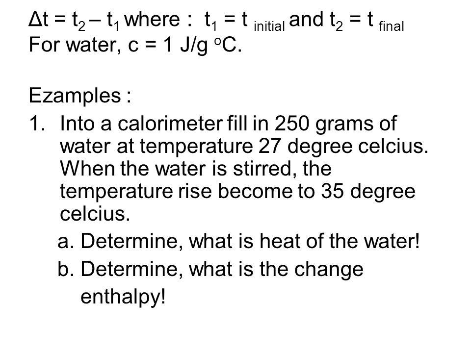Δt = t 2 – t 1 where : t 1 = t initial and t 2 = t final For water, c = 1 J/g o C. Ezamples : 1.Into a calorimeter fill in 250 grams of water at tempe