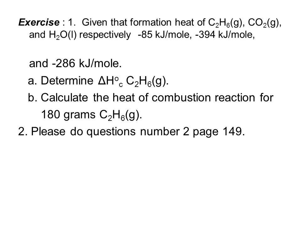 Exercise : 1. Given that formation heat of C 2 H 6 (g), CO 2 (g), and H 2 O(l) respectively -85 kJ/mole, -394 kJ/mole, and -286 kJ/mole. a. Determine