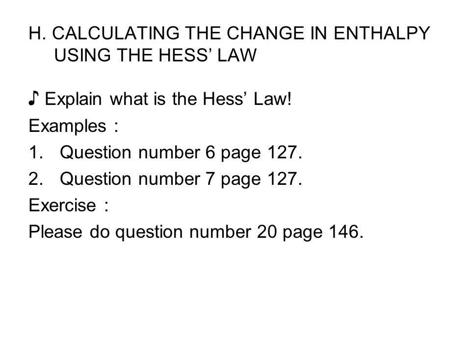 H. CALCULATING THE CHANGE IN ENTHALPY USING THE HESS' LAW ♪ Explain what is the Hess' Law! Examples : 1.Question number 6 page 127. 2.Question number