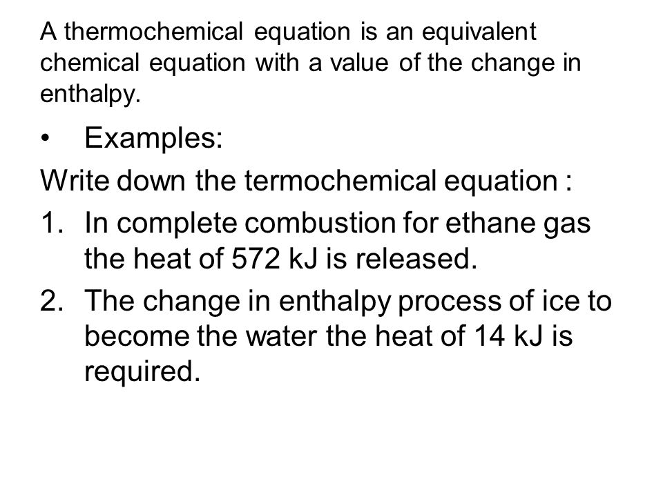 A thermochemical equation is an equivalent chemical equation with a value of the change in enthalpy. Examples: Write down the termochemical equation :