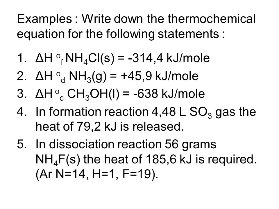 Examples : Write down the thermochemical equation for the following statements : 1.ΔH o f NH 4 Cl(s) = -314,4 kJ/mole 2.ΔH o d NH 3 (g) = +45,9 kJ/mole 3.ΔH o c CH 3 OH(l) = -638 kJ/mole 4.In formation reaction 4,48 L SO 3 gas the heat of 79,2 kJ is released.