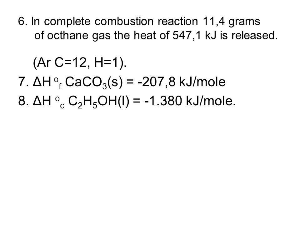 6.In complete combustion reaction 11,4 grams of octhane gas the heat of 547,1 kJ is released.