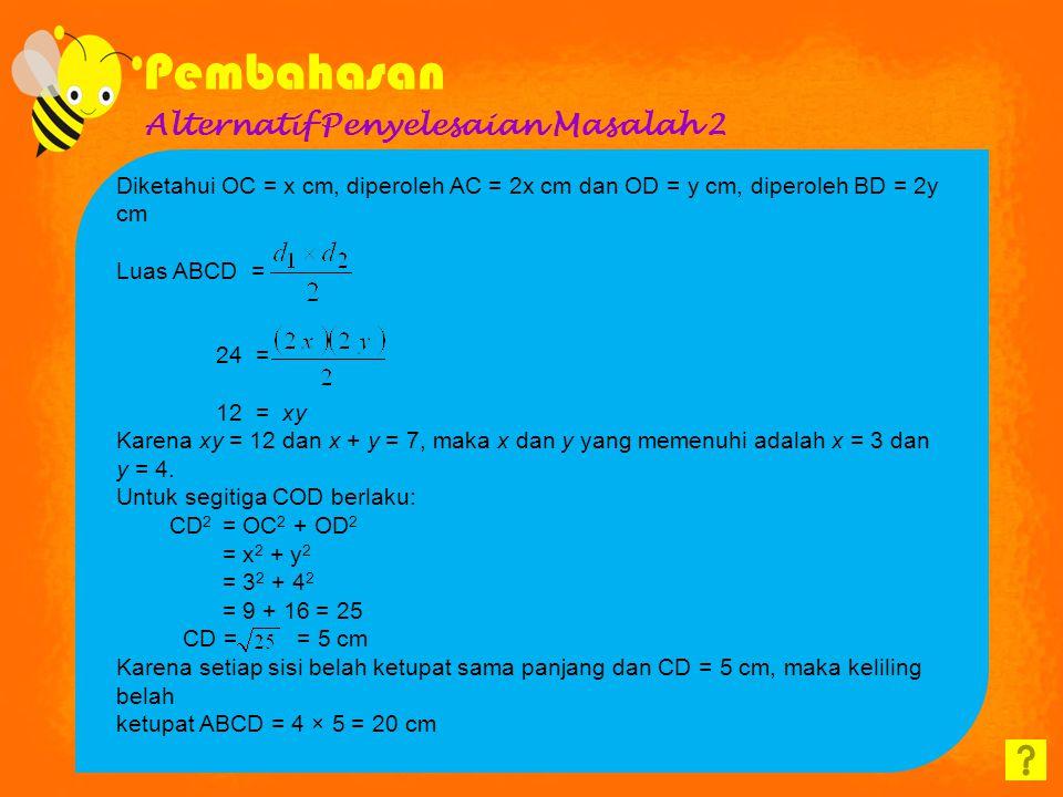 Alternatif Penyelesaian Masalah 2 Diketahui OC = x cm, diperoleh AC = 2x cm dan OD = y cm, diperoleh BD = 2y cm Luas ABCD = 24 = 12 = xy Karena xy = 12 dan x + y = 7, maka x dan y yang memenuhi adalah x = 3 dan y = 4.