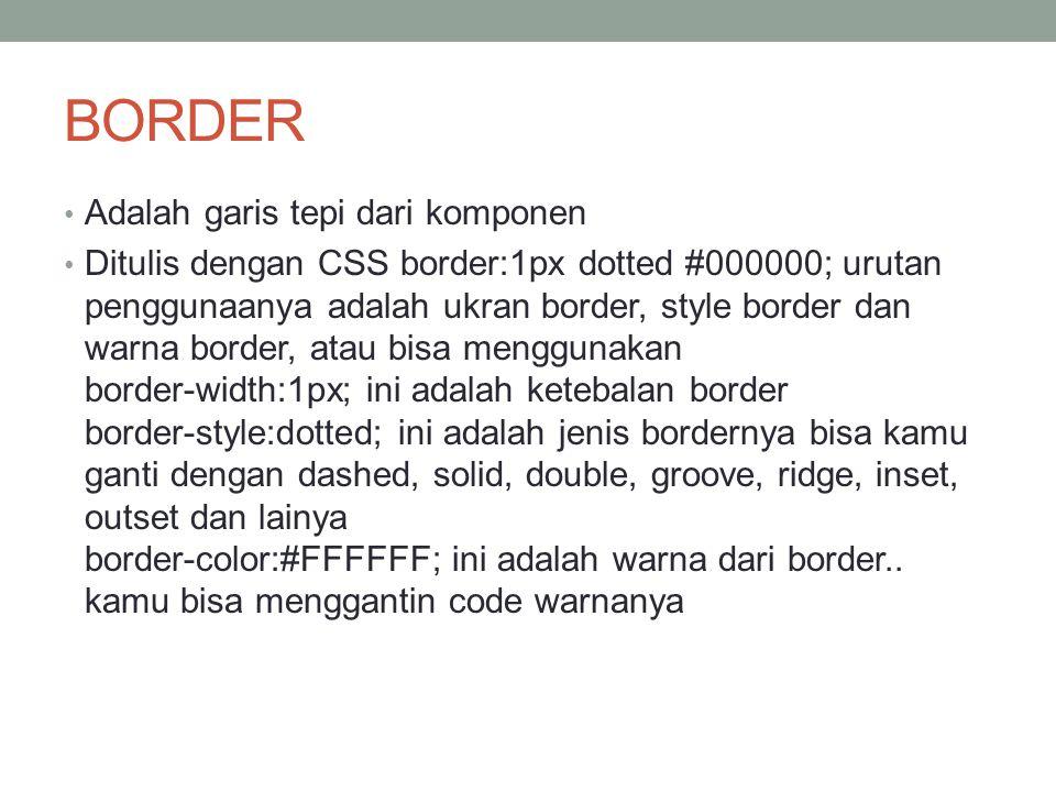 BORDER Adalah garis tepi dari komponen Ditulis dengan CSS border:1px dotted #000000; urutan penggunaanya adalah ukran border, style border dan warna border, atau bisa menggunakan border-width:1px; ini adalah ketebalan border border-style:dotted; ini adalah jenis bordernya bisa kamu ganti dengan dashed, solid, double, groove, ridge, inset, outset dan lainya border-color:#FFFFFF; ini adalah warna dari border..